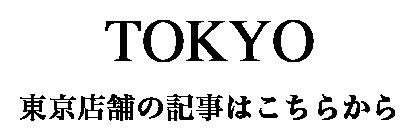 TOKYO - 東京店舗の記事はこちら -